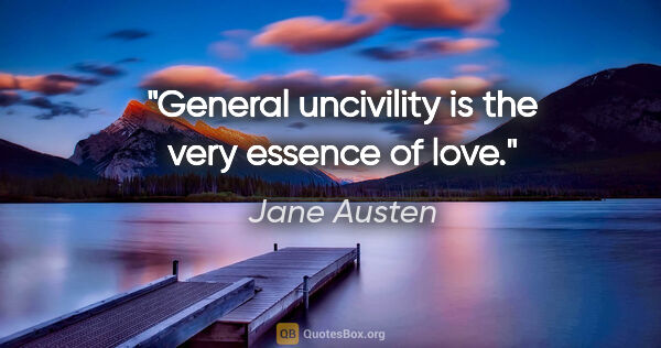 "Jane Austen quote: ""General uncivility is the very essence of love."""