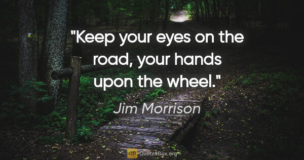 "Jim Morrison quote: ""Keep your eyes on the road, your hands upon the wheel."""