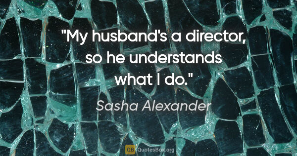 "Sasha Alexander quote: ""My husband's a director, so he understands what I do."""