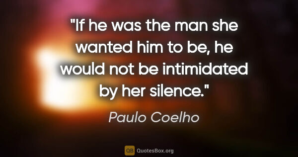 "Paulo Coelho quote: ""If he was the man she wanted him to be, he would not be..."""