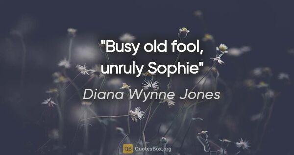 "Diana Wynne Jones quote: ""Busy old fool, unruly Sophie"""