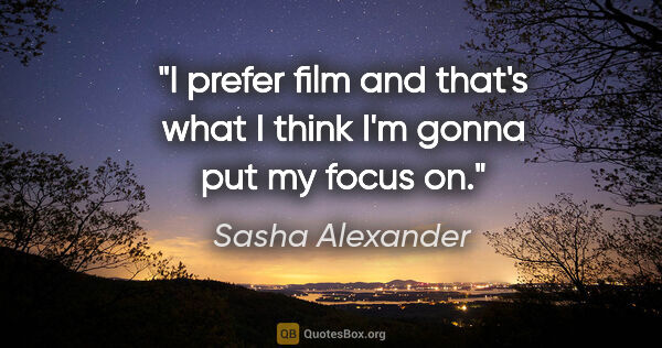 "Sasha Alexander quote: ""I prefer film and that's what I think I'm gonna put my focus on."""