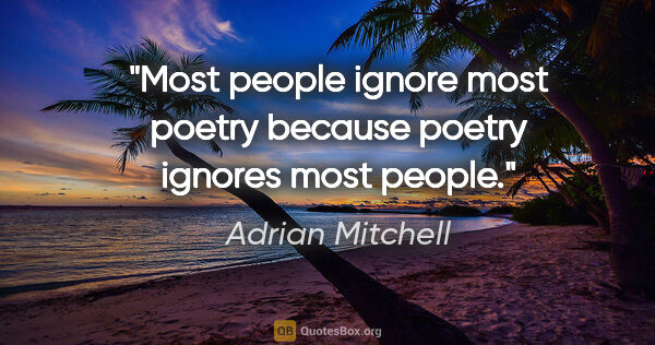 "Adrian Mitchell quote: ""Most people ignore most poetry because poetry ignores most..."""