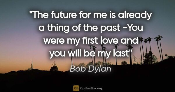 "Bob Dylan quote: ""The future for me is already a thing of the past -You were my..."""