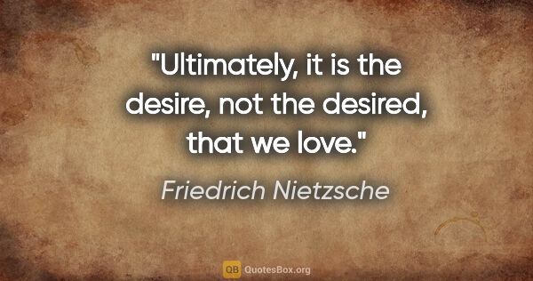 "Friedrich Nietzsche quote: ""Ultimately, it is the desire, not the desired, that we love."""