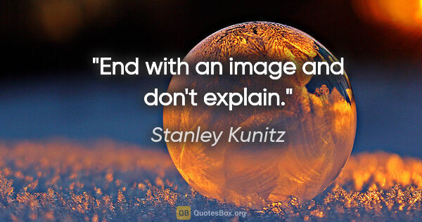 "Stanley Kunitz quote: ""End with an image and don't explain."""