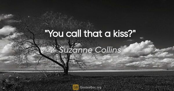 "Suzanne Collins quote: ""You call that a kiss?"""