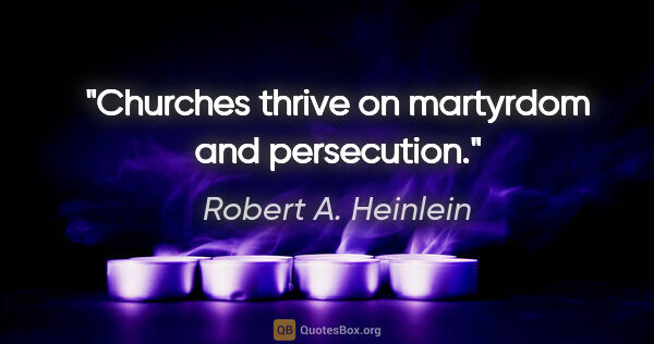 "Robert A. Heinlein quote: ""Churches thrive on martyrdom and persecution."""