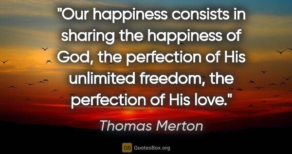 "Thomas Merton quote: ""Our happiness consists in sharing the happiness of God, the..."""