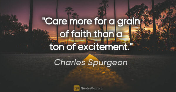 "Charles Spurgeon quote: ""Care more for a grain of faith than a ton of excitement."""