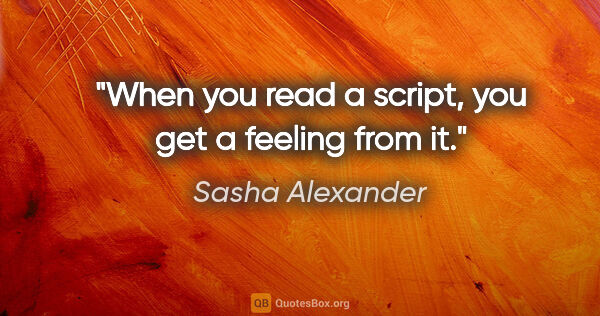 "Sasha Alexander quote: ""When you read a script, you get a feeling from it."""