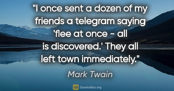 "Mark Twain quote: ""I once sent a dozen of my friends a telegram saying 'flee at..."""