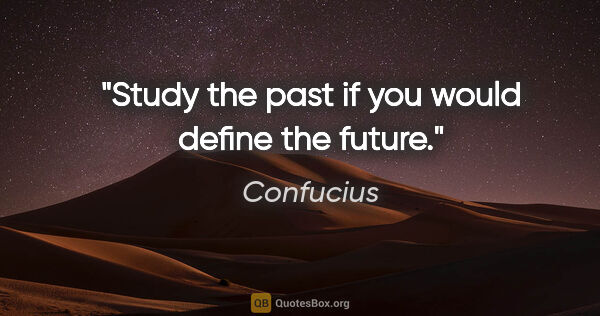 "Confucius quote: ""Study the past if you would define the future."""
