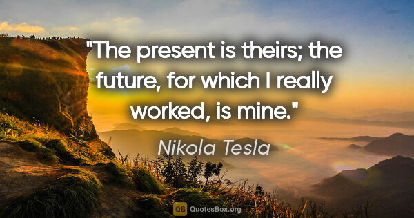 "Nikola Tesla quote: ""The present is theirs; the future, for which I really worked,..."""