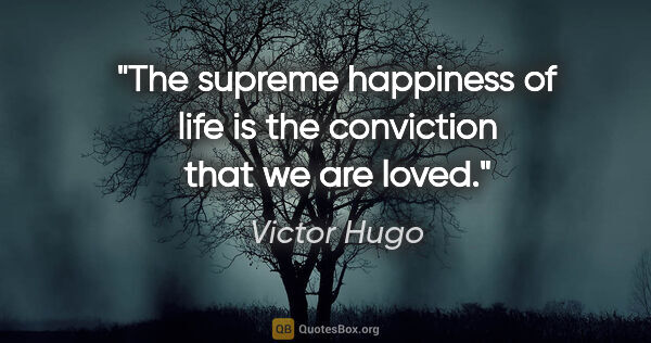 "Victor Hugo quote: ""The supreme happiness of life is the conviction that we are..."""