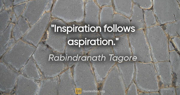 "Rabindranath Tagore quote: ""Inspiration follows aspiration."""