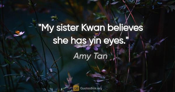 "Amy Tan quote: ""My sister Kwan believes she has yin eyes."""