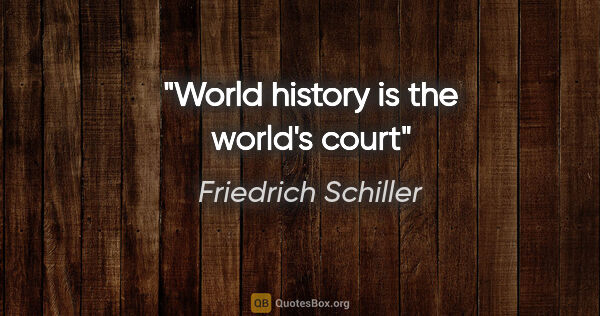 "Friedrich Schiller quote: ""World history is the world's court"""