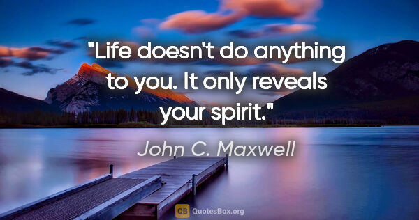 "John C. Maxwell quote: ""Life doesn't do anything to you. It only reveals your spirit."""