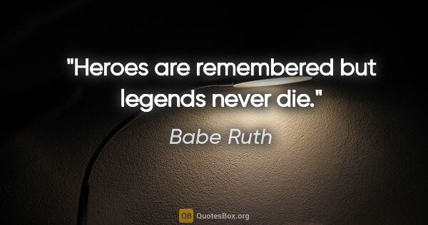 "Babe Ruth quote: ""Heroes are remembered but legends never die."""