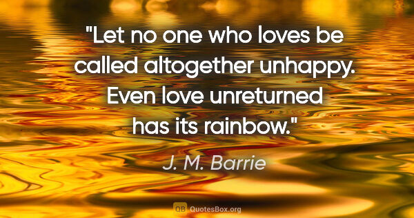 "J. M. Barrie quote: ""Let no one who loves be called altogether unhappy. Even love..."""