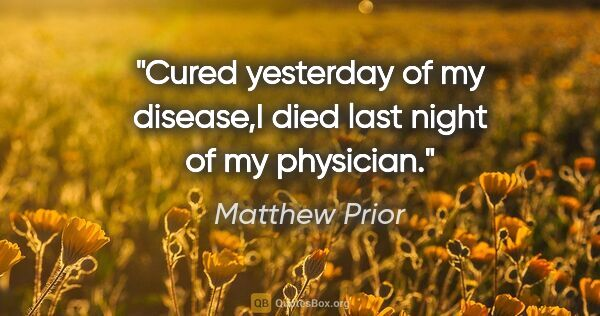 "Matthew Prior quote: ""Cured yesterday of my disease,I died last night of my physician."""