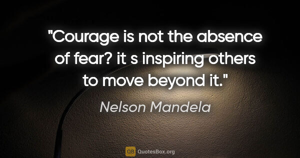 "Nelson Mandela quote: ""Courage is not the absence of fear? it s inspiring others to..."""