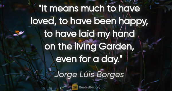 "Jorge Luis Borges quote: ""It means much to have loved, to have been happy, to have laid..."""
