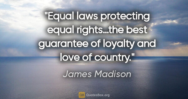 "James Madison quote: ""Equal laws protecting equal rights…the best guarantee of..."""