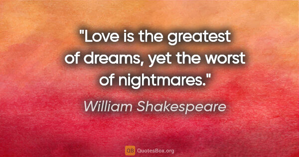 "William Shakespeare quote: ""Love is the greatest of dreams, yet the worst of nightmares."""