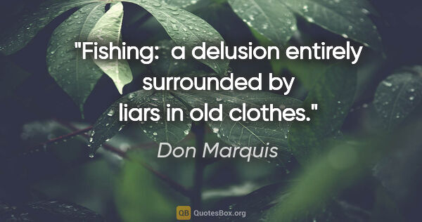 "Don Marquis quote: ""Fishing:  a delusion entirely surrounded by liars in old clothes."""
