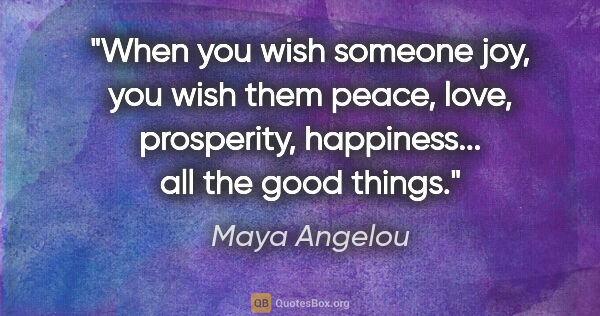 "Maya Angelou quote: ""When you wish someone joy, you wish them peace, love,..."""