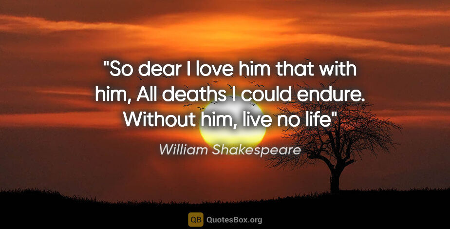 "William Shakespeare quote: ""So dear I love him that with him, All deaths I could endure...."""