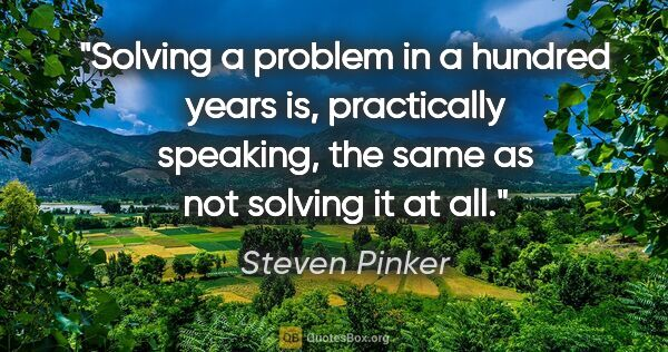 "Steven Pinker quote: ""Solving a problem in a hundred years is, practically speaking,..."""