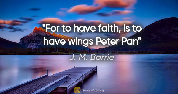 "J. M. Barrie quote: ""For to have faith, is to have wings"" Peter Pan"""