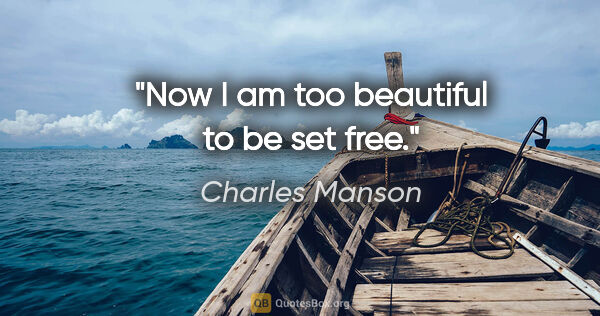 "Charles Manson quote: ""Now I am too beautiful to be set free."""