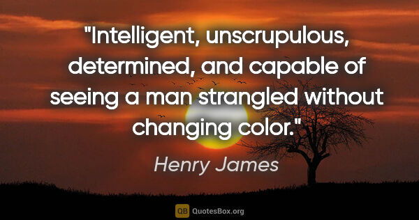 "Henry James quote: ""Intelligent, unscrupulous, determined, and capable of seeing a..."""