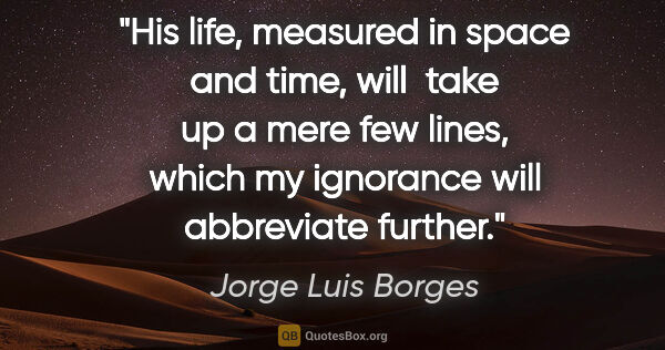 "Jorge Luis Borges quote: ""His life, measured in space and time, will  take up a mere few..."""