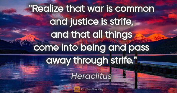 "Heraclitus quote: ""Realize that war is common and justice is strife, and that all..."""