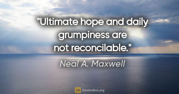 "Neal A. Maxwell quote: ""Ultimate hope and daily grumpiness are not reconcilable."""