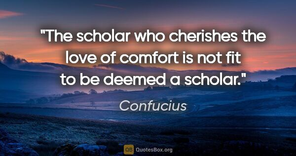 "Confucius quote: ""The scholar who cherishes the love of comfort is not fit to be..."""