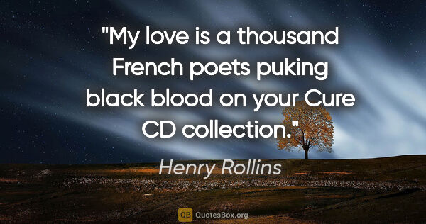 "Henry Rollins quote: ""My love is a thousand French poets puking black blood on your..."""