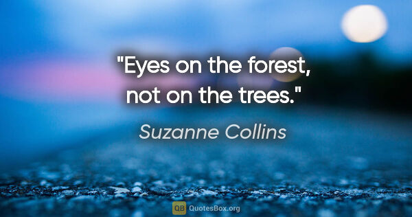 "Suzanne Collins quote: ""Eyes on the forest, not on the trees."""