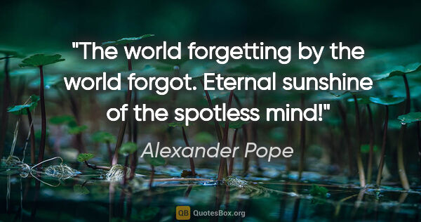 "Alexander Pope quote: ""The world forgetting by the world forgot. Eternal sunshine of..."""
