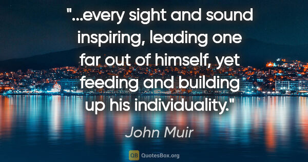 "John Muir quote: ""every sight and sound inspiring, leading one far out of..."""