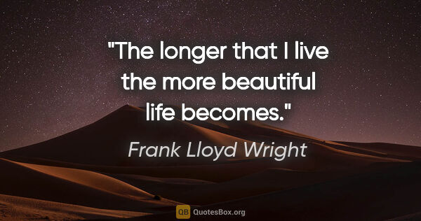 "Frank Lloyd Wright quote: ""The longer that I live the more beautiful life becomes."""