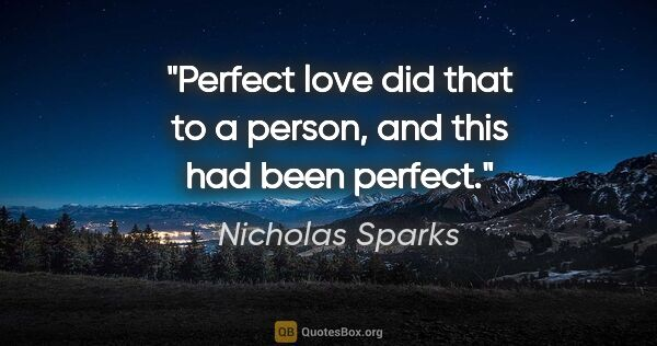 "Nicholas Sparks quote: ""Perfect love did that to a person, and this had been perfect."""