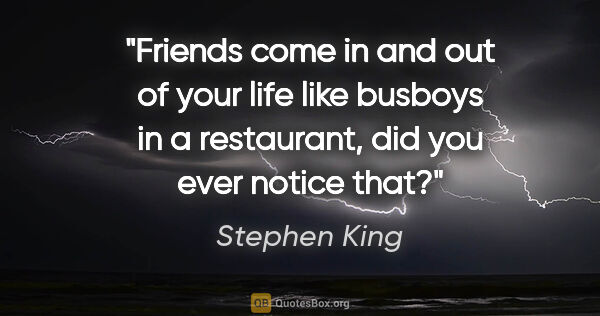 "Stephen King quote: ""Friends come in and out of your life like busboys in a..."""
