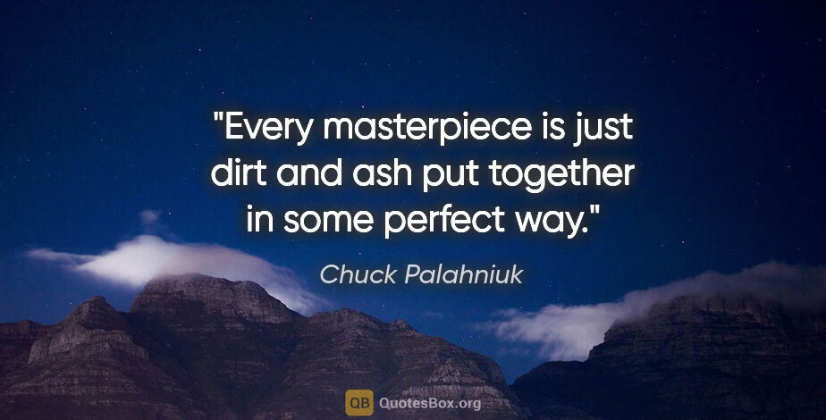 """Chuck Palahniuk quote: """"Every masterpiece is just dirt and ash put together in some..."""""""