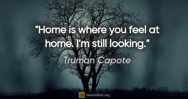 "Truman Capote quote: ""Home is where you feel at home. I'm still looking."""